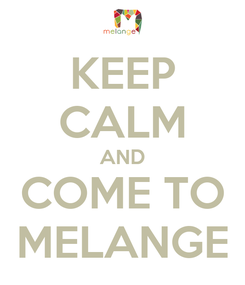 Poster: KEEP CALM AND COME TO MELANGE