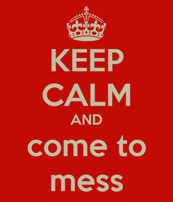 Poster: KEEP CALM AND come to mess