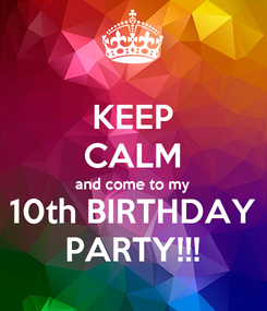 Poster: KEEP CALM and come to my 10th BIRTHDAY PARTY!!!