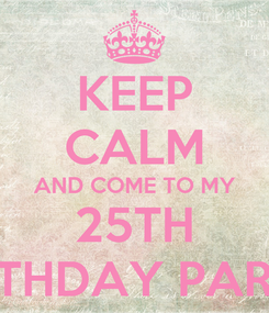 Poster: KEEP CALM AND COME TO MY 25TH BIRTHDAY PARTY!