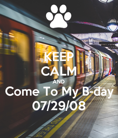 Poster: KEEP CALM AND Come To My B-day 07/29/08