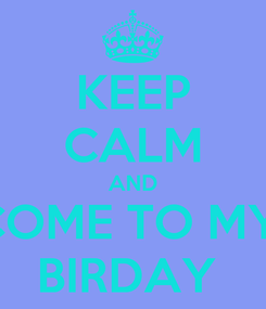 Poster: KEEP CALM AND COME TO MY  BIRDAY