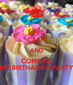 Poster: KEEP CALM AND COME TO MY BIRTHADAY PARTY