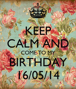 Poster: KEEP CALM AND COME TO MY BIRTHDAY 16/05/14