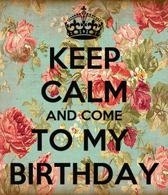 Poster: KEEP CALM AND COME TO MY  BIRTHDAY