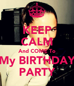 Poster: KEEP CALM And COME To My BIRTHDAY PARTY