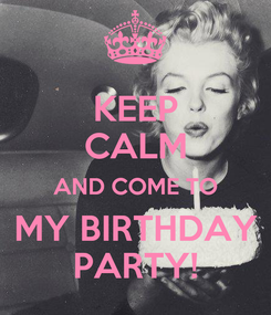 Poster: KEEP CALM AND COME TO MY BIRTHDAY PARTY!