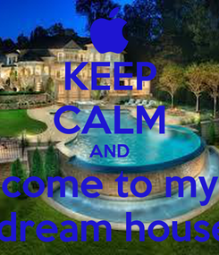 Poster: KEEP CALM AND come to my  dream house
