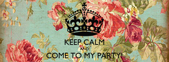Poster:  KEEP CALM AND COME TO MY PARTY!