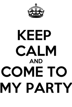 Poster: KEEP  CALM AND COME TO  MY PARTY
