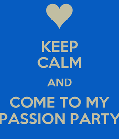 Poster: KEEP CALM AND COME TO MY PASSION PARTY
