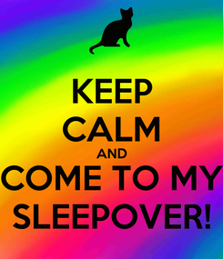 Poster: KEEP CALM AND COME TO MY SLEEPOVER!