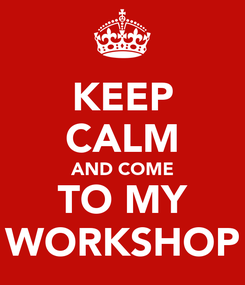 Poster: KEEP CALM AND COME TO MY WORKSHOP