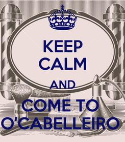 Poster: KEEP CALM AND COME TO  O'CABELLEIRO