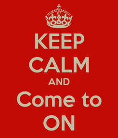 Poster: KEEP CALM AND Come to ON