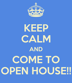 Poster: KEEP CALM AND COME TO OPEN HOUSE!!