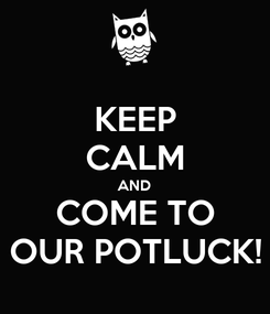 Poster: KEEP CALM AND COME TO OUR POTLUCK!
