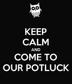 Poster: KEEP CALM AND COME TO OUR POTLUCK