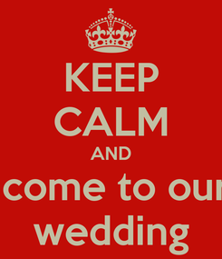 Poster: KEEP CALM AND  come to our wedding