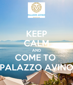 Poster: KEEP CALM AND COME TO  PALAZZO AVINO
