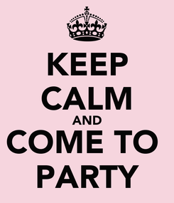 Poster: KEEP CALM AND COME TO  PARTY