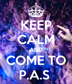 Poster: KEEP CALM AND COME TO P.A.S