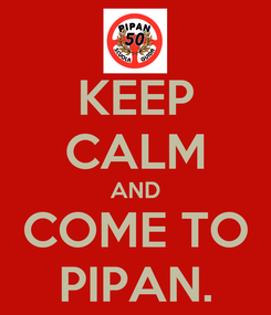 Poster: KEEP CALM AND COME TO PIPAN.