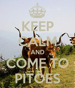 Poster: KEEP CALM AND COME TO PITÕES