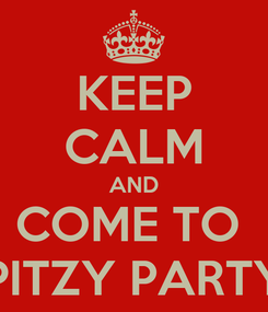 Poster: KEEP CALM AND COME TO  PITZY PARTY