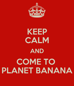 Poster: KEEP CALM AND COME TO  PLANET BANANA