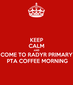 Poster: KEEP CALM AND COME TO RADYR PRIMARY  PTA COFFEE MORNING