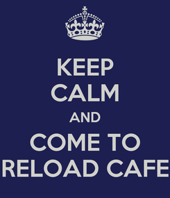 Poster: KEEP CALM AND COME TO RELOAD CAFE