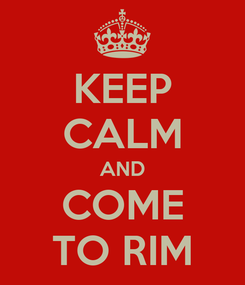 Poster: KEEP CALM AND COME TO RIM