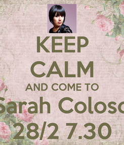 Poster: KEEP CALM AND COME TO Sarah Coloso 28/2 7.30