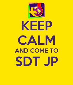 Poster: KEEP CALM AND COME TO SDT JP