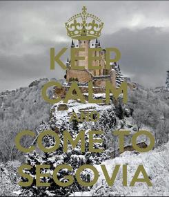 Poster: KEEP CALM AND COME TO SEGOVIA