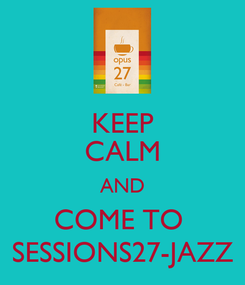 Poster: KEEP CALM AND COME TO  SESSIONS27-JAZZ