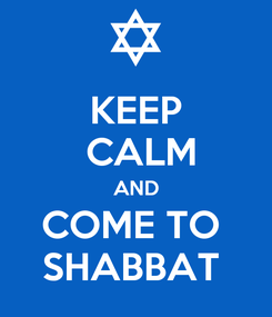 Poster: KEEP  CALM AND COME TO  SHABBAT