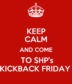 Poster: KEEP CALM AND COME  TO SHP's KICKBACK FRIDAY