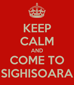 Poster: KEEP CALM AND COME TO SIGHISOARA
