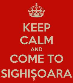 Poster: KEEP CALM AND COME TO SIGHIȘOARA