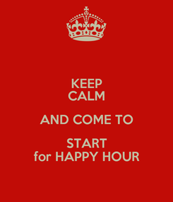 Poster: KEEP CALM AND COME TO START for HAPPY HOUR