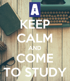 Poster: KEEP CALM AND COME TO STUDY