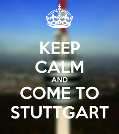 Poster: KEEP CALM AND COME TO   STUTTGART