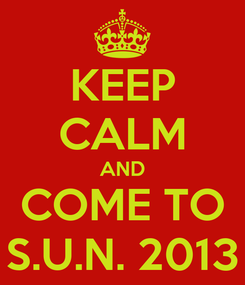 Poster: KEEP CALM AND COME TO S.U.N. 2013