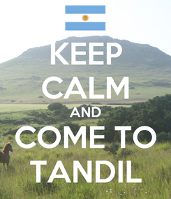 Poster: KEEP CALM AND COME TO TANDIL