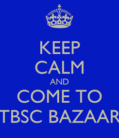 Poster: KEEP CALM AND COME TO TBSC BAZAAR