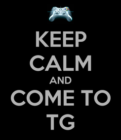 Poster: KEEP CALM AND COME TO TG