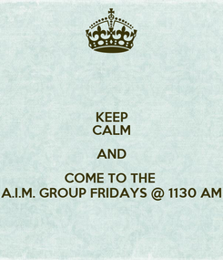 Poster: KEEP CALM AND COME TO THE  A.I.M. GROUP FRIDAYS @ 1130 AM