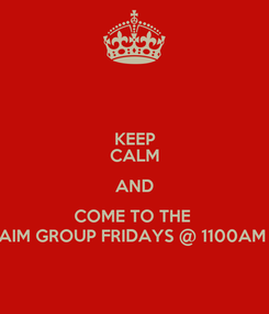 Poster: KEEP CALM AND COME TO THE  AIM GROUP FRIDAYS @ 1100AM